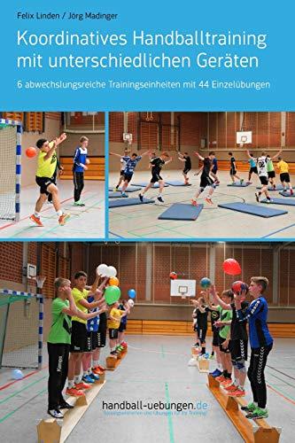 Koordinatives Handballtraining mit unterschiedlichen Geräten: 6 abwechslungsreiche Trainingseinheiten mit 44 Einzelübungen
