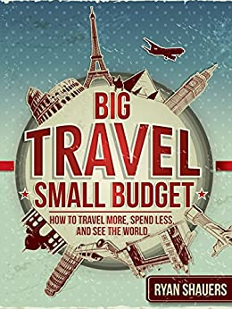 Big Travel, Small Budget: How to Travel More, Spend Less, and See the World by [Ryan Shauers, Sean Ogle]