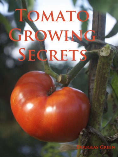 Tomato Growing Secrets: How To Grow Great Tomatoes In The Vegetable Garden Or Containers (Vegetable Gardening Book 2) by [Douglas Green]