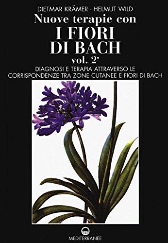 Nuove terapie con i fiori di Bach. Diagnosi e terapia attraverso le corrispondenze tra zone cutanee e fiori di Bach (Vol. 2)