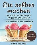 Eis selber machen: 57 köstliche Eisrezepte für jeden Geschmack - mit und ohne Eismaschine: Von...