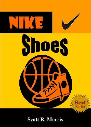 Nike Shoes; Discover The Legacy Of Nike Shoes As You Learn About How Nike Started, Sponsored Great Athletes, Created Top-Rated Shoes, Made Their Slogan A Sports Philosophy And More (English Edition)