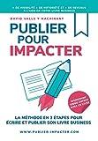 PUBLIER POUR IMPACTER: La méthode en 3 étapes pour Écrire, publier et promouvoir son livre Business ...