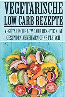Vegetarische Low Carb Rezepte: Vegetarische Low Carb Rezepte zum gesunden Abnehmen ohne Fleisch (Low Carb Rezepte, Vegetarisch Low Carb, Rezepte zum ... Low Carb Vegetarisch) (German Edition)