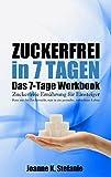 Zuckerfrei in 7 Tagen. Das 7-Tage Workbook: Zuckerfreie Ernährung für Einsteiger. Raus aus der...
