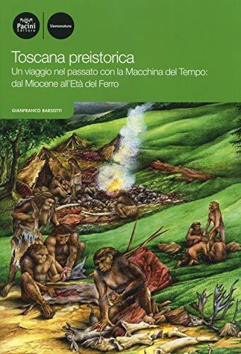 Toscana preistorica. Un viaggio nel passato con la macchina del tempo: dal Miocene all'Età del Ferro