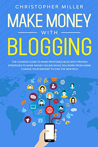 Make Money with Blogging: The Ultimate Guide to Make Profitable Blog with Proven Strategies to Make Money Online While You Work from Home. Change Your Mindset to Join the New Rich. (English Edition)
