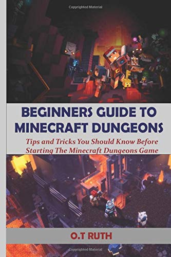 BEGINNERS GUIDE TO MINECRAFT DUNGEONS: Tips and Tricks You Should Know Before Starting The Minecraft Dungeons Game