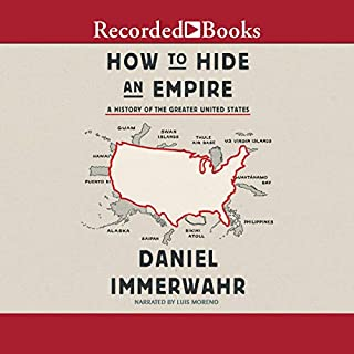 How to Hide an Empire     A History of the Greater United States              Written by:                                                                                                                                 Daniel Immerwahr                               Narrated by:                                                                                                                                 Luis Moreno                      Length: 17 hrs and 25 mins     2 ratings     Overall 5.0