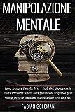 Manipolazione Mentale: Come ottenere il meglio da sé e dagli altri, vincere con la mente attraverso le armi della persuasione scoprendo quali sono le tecniche proibite di manipolazione mentale e pnl.