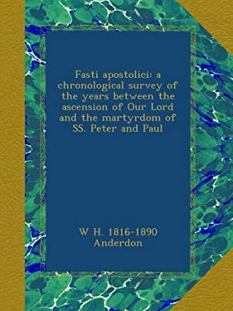 Fasti apostolici: a chronological survey of the years between the ascension of Our Lord and the martyrdom of SS. Peter and Paul