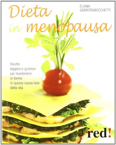 Dieta in Menopausa. Ricette Leggere e Gustose per Mantenersi in Forma in Questa Nuova Fase della Vita