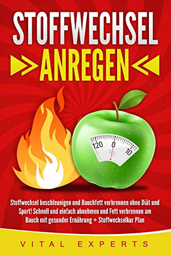 Stoffwechsel anregen: Stoffwechsel beschleunigen und Bauchfett verbrennen ohne Diät und Sport! Schnell und einfach abnehmen und Fett verbrennen am Bauch mit gesunder Ernährung + Stoffwechselkur Plan