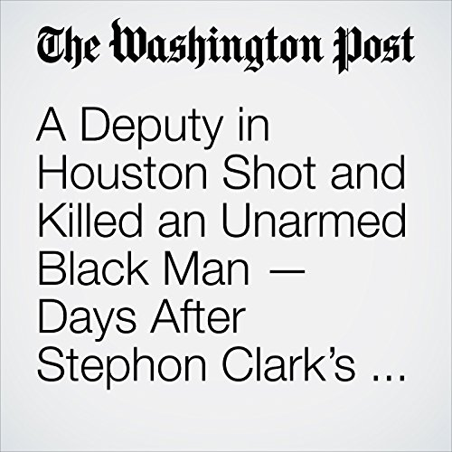 A Deputy in Houston Shot and Killed an Unarmed Black Man — Days After Stephon Clark's Death copertina