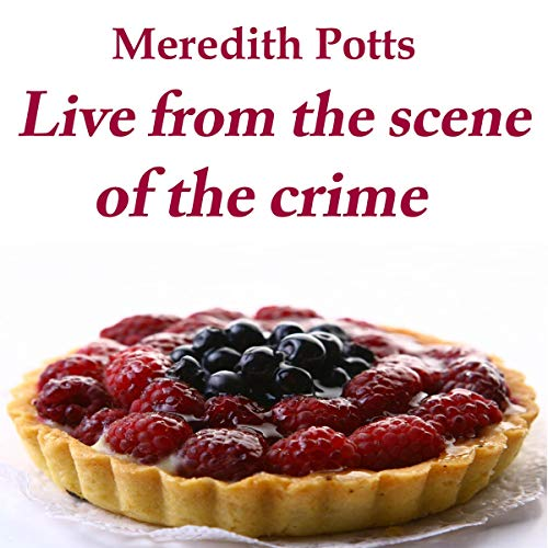 Live from the Scene of the Crime Audiobook By Meredith Potts cover art