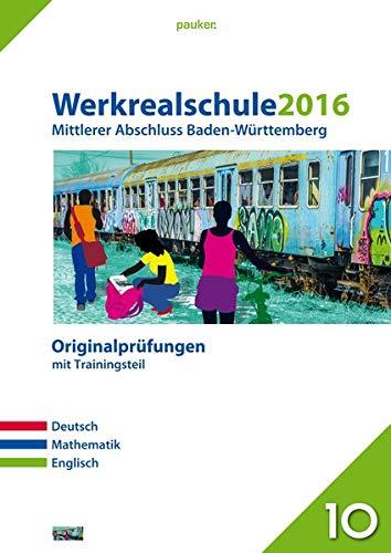 Werkrealschule 2016 - Mittlerer Abschluss Baden-Württemberg: Originalprüfungen mit Trainingsteil für die Fächer Deutsch, Mathe und Englisch (pauker.)