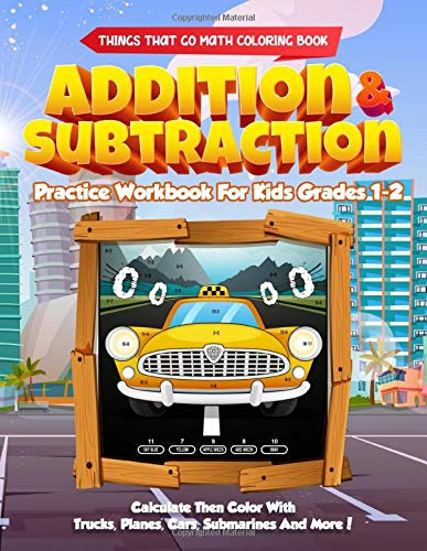 Things That Go Math Coloring Book Addition & Subtraction Practice Workbook For Kids Grades 1-2: Calculate Then Color With Trucks, Planes, Cars, Submarines and More!