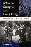 Between Shanghai and Hong Kong: The Politics of Chinese Cinemas - Poshek Fu