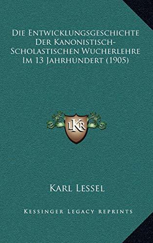 Die Entwicklungsgeschichte Der Kanonistisch-Scholastischen Wucherlehre Im 13 Jahrhundert (1905) (German Edition)
