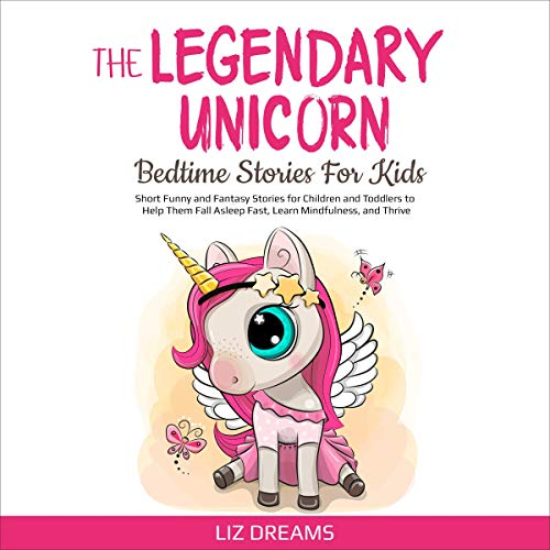 The Legendary Unicorn: Bedtime Stories for Kids: Short Funny and Fantasy Stories for Children and Toddlers to Help Them Fall Asleep Fast, Learn Mindfulness, and Thrive