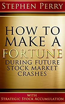 "HOW TO  MAKE A FORTUNE DURING FUTURE STOCK MARKET CRASHES WITH STRATEGIC STOCK ACCUMULATION: LEARNING A NEW INVESTMENT STRATEGY TO BUY STOCKS AND BONDS ""ON SALE"" WITH A DEFINITE RULES-BASED FORMULA by [Stephen Perry, Jeanie Lyubelsky]"