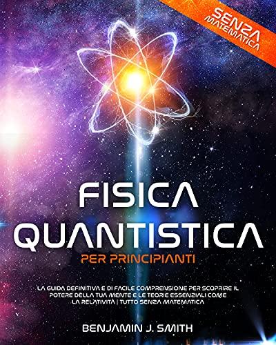 Fisica Quantistica per Principianti: la guida definitiva e di facile comprensione per scoprire il potere della tua mente e le teorie essenziali come la relatività | Tutto senza matematica