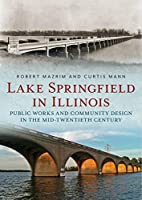 Lake Springfield in Illinois: Public Works and Community Design in the Mid-twentieth Century (America Through Time)