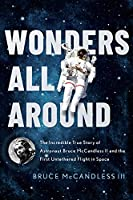 Wonders All Around: The Incredible True Story of Astronaut Bruce McCandless II and the First Untethered Flight in Space