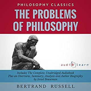 The Problems of Philosophy by Bertrand Russell     The Complete Work Plus an Overview, Chapter by Chapter Summary and Author Biography              By:                                                                                                                                 Bertrand Rusell,                                                                                        Israel Bouseman                               Narrated by:                                                                                                                                 Bob Rundell                      Length: 6 hrs and 7 mins     12 ratings     Overall 4.7
