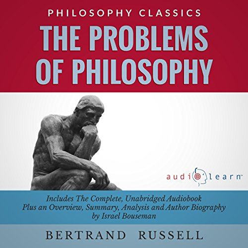 The Problems of Philosophy by Bertrand Russell     The Complete Work Plus an Overview, Chapter by Chapter Summary and Author Biography              By:                                                                                                                                 Bertrand Rusell,                                                                                        Israel Bouseman                               Narrated by:                                                                                                                                 Bob Rundell                      Length: 6 hrs and 7 mins     4 ratings     Overall 3.8