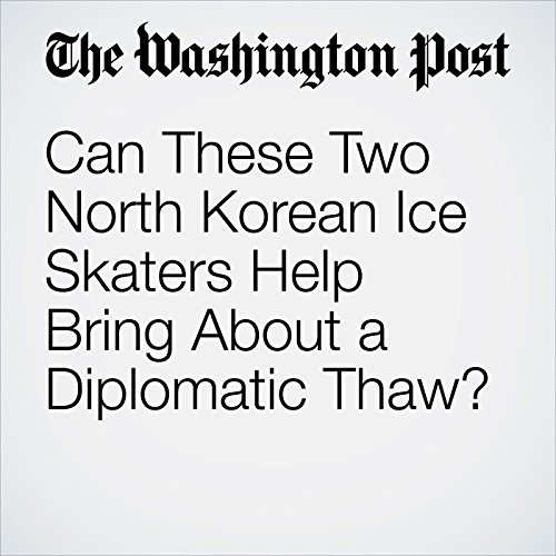 Can These Two North Korean Ice Skaters Help Bring About a Diplomatic Thaw? copertina