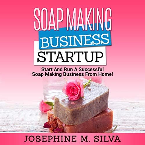 Soap-Making Business Startup: Start and Run a Successful Soap-Making Business from Home audiobook cover art
