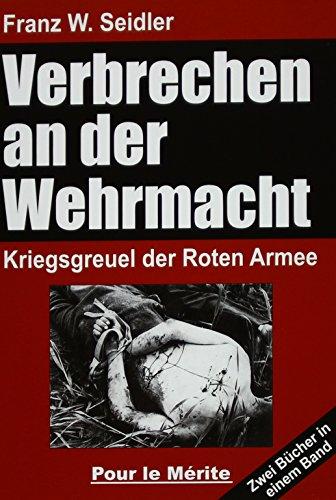 Verbrechen an der Wehrmacht Teil 1 und 2: Kriegsgreuel der Roten Armee: Zwei Bücher in einem Band: Kriegsgreuel der Roten Armee 1941/42 und 1942/43