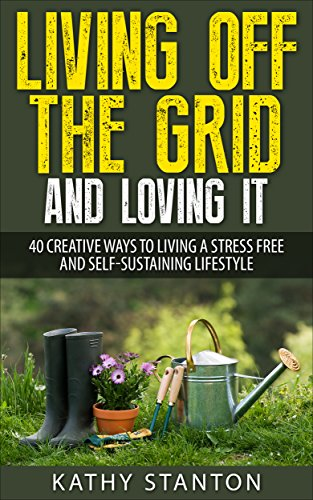 Living Off The Grid And Loving It: 40 Creative Ways To Living A Stress Free And Self-Sustaining Lifestyle (Simple Living, Off Grid Living, Off The Grid ... Survival Guide, Prepping & Survival Book 1)