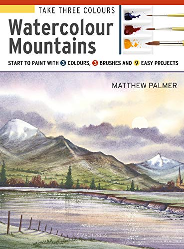 Take Three Colours: Mountains in Watercolour: Start to paint with 3 colours, 3 brushes and 9 easy projects