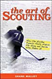 The Art of Scouting: How the Hockey Experts Really Watch the Game and Decide Who Makes It - Shane Malloy