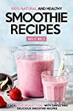 100% Natural and Healthy Smoothie Recipes: Reach your Weight Goal With Simple and Delicious Smoothie Recipes