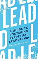 Lead: A Guide to Fostering Perpetual Leadership