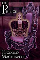 The Prince: Niccolo Machiavelli's Classic Study in Leadership, Rising to Power, and Maintaining Authority, Originally Titled de PR