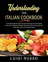 Understanding The Italian Cookbook: A Complete Beginners Guide To Mouth-Watering, Easy And Healthy Italian Cuisine Recipes To Delight The Senses, Nourish Your Body And A Meal Plan To Burn Fat And Boost Health (The Complete Italian Cookbook)