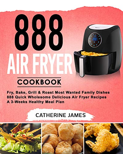 888 Air Fryer Cookbook: Fry, Bake, Grill & Roast Most Wanted Family Dishes| 888 Quick Wholesome Delicious Air Fryer Recipes| A 3-Weeks Healthy Meal Plan