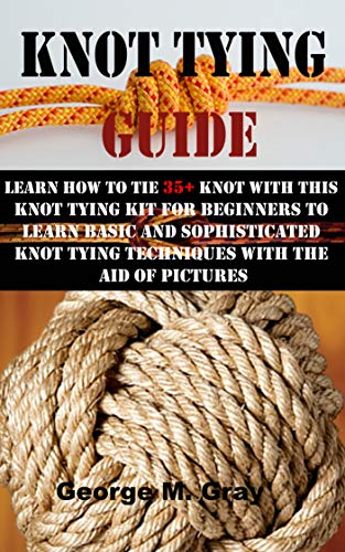 KNOT TYING GUIDE: LEARN HOW TO TIE 35+ KNOT WITH THIS KNOT TYING KIT FOR BEGINNERS TO LEARN BASIC AND SOPHISTICATED KNOT TYING TECHNIQUES WITH THE AID OF PICTURES