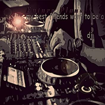 My Best Friends Want To Be A Dj