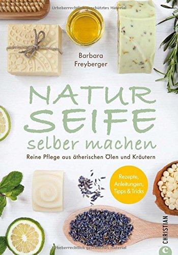 Seife Buch: Naturseife selber machen. Reine Pflege aus natürlichen Ölen und Kräutern. Rezepte, Anleitungen, Tipps und Tricks. Ein Seifenbuch mit 30 Rezepten für pflegende Seifenkreationen.
