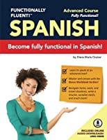 Functionally Fluent! Advanced Spanish Course, Including Full-Color Spanish Coursebook and Audio Downloads: Learn to Do Things in Spanish, Fast and Fluently! the Easiest Way to Speak Spanish Step by Step Is with Our Spanish as a Second Language Learning System for Adults (Textbook and Audio) - Curso de Espanol Para Extranjeros Para Ensenar y Aprender Espanol