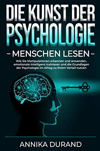 DIE KUNST DER PSYCHOLOGIE - Menschen lesen : Wie Sie Manipulationen erkennen und anwenden, emotionale Intelligenz trainieren und die Grundlagen der Psychologie im Alltag zu Ihrem Vorteil nutzen