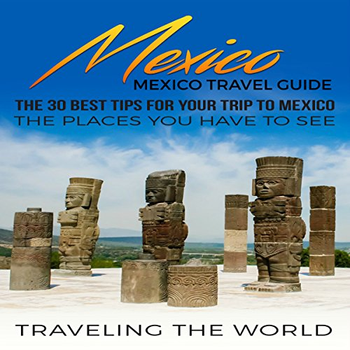 Mexico: Mexico Travel Guide: The 30 Best Tips for Your Trip to Mexico - The Places You Have to See, Book 1 audiobook cover art
