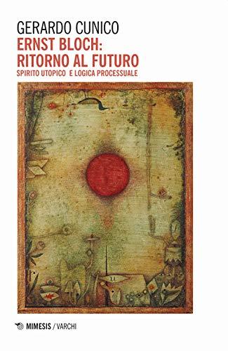 Ernst Bloch: ritorno al futuro. Spirito utopico e logica processuale
