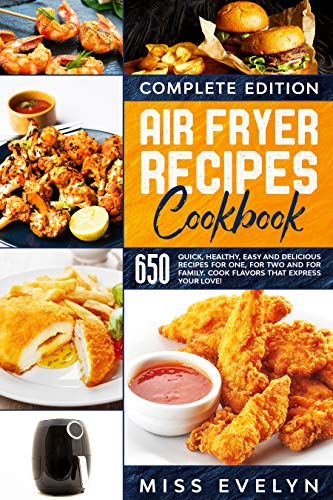 Air Fryer Recipes Cookbook: Complete Edition. 650 Quick, Healthy, Easy And Delicious Recipes For One, For Two And For Family. Cook Flavors That Express Your Love!