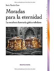 Moradas Para La Eternidad: La escultura funeraria gótica toledana (Hitoria)